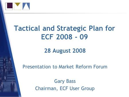 Tactical and Strategic Plan for ECF 2008 - 09 28 August 2008 Presentation to Market Reform Forum Gary Bass Chairman, ECF User Group.