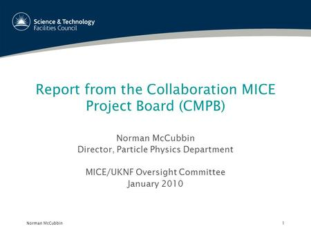 Norman McCubbin1 Report from the Collaboration MICE Project Board (CMPB) Norman McCubbin Director, Particle Physics Department MICE/UKNF Oversight Committee.