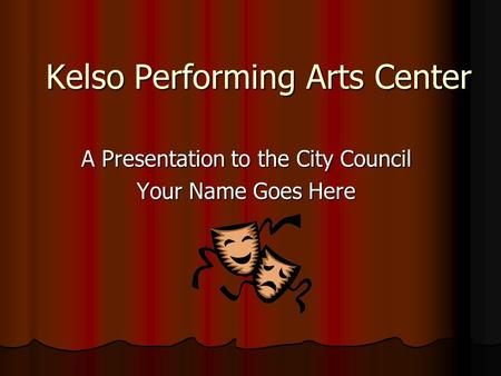 Kelso Performing Arts Center A Presentation to the City Council Your Name Goes Here.