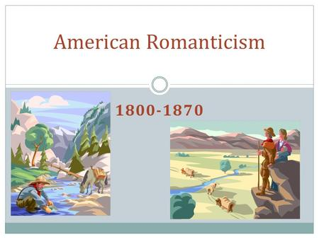 1800-1870 American Romanticism. Important Historical Background Period of rapid growth: Louisiana Purchase, nationalism, and self-awareness. War of 1812.