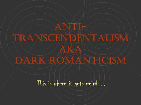 Anti- Transcendentalism AKA Dark Romanticism This is where it gets weird…