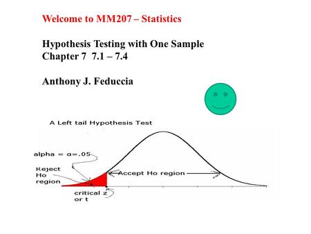 Welcome to MM207 – Statistics Hypothesis Testing with One Sample Chapter 7 7.1 – 7.4 Anthony J. Feduccia.