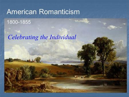 American Romanticism 1800-1855 Celebrating the Individual.