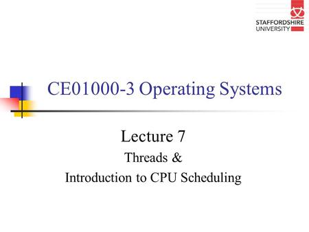 CE01000-3 Operating Systems Lecture 7 Threads & Introduction to CPU Scheduling.