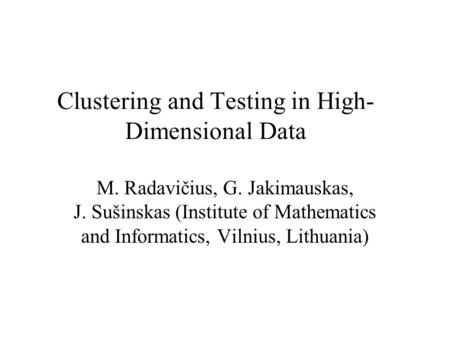 Clustering and Testing in High- Dimensional Data M. Radavičius, G. Jakimauskas, J. Sušinskas (Institute of Mathematics and Informatics, Vilnius, Lithuania)