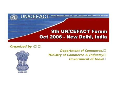 9th UN/CEFACT Forum Oct 2006 - New Delhi, India Organized by : Department of Commerce, Ministry of Commerce & Industry Government of India.