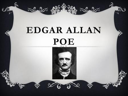 EDGAR ALLAN POE. ONE OF THE ONLY PHOTOS EDGAR ALLAN POE  1809-1849: Only lived 40 years  Born in Boston Massachusetts  Mother died at a young age;