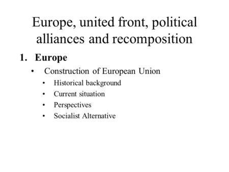 Europe, united front, political alliances and recomposition 1.Europe Construction of European Union Historical background Current situation Perspectives.