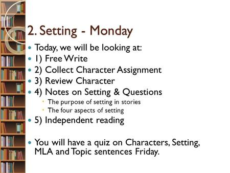 2. Setting - Monday 2. Setting - Monday Today, we will be looking at: 1) Free Write 2) Collect Character Assignment 3) Review Character 4) Notes on Setting.