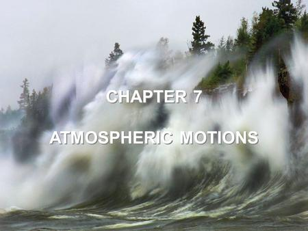 CHAPTER 7 ATMOSPHERIC MOTIONS CHAPTER 7 ATMOSPHERIC MOTIONS.