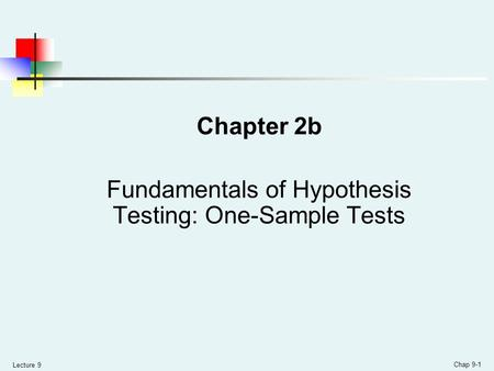 Lecture 9 Chap 9-1 Chapter 2b Fundamentals of Hypothesis Testing: One-Sample Tests.