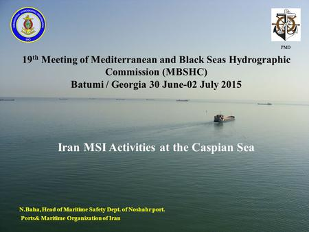 19 th Meeting of Mediterranean and Black Seas Hydrographic Commission (MBSHC) Batumi / Georgia 30 June-02 July 2015 Iran MSI Activities at the Caspian.