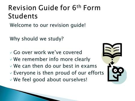 Welcome to our revision guide! Why should we study? Go over work we've covered We remember info more clearly We can then do our best in exams Everyone.