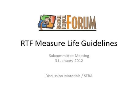 RTF Measure Life Guidelines Subcommittee Meeting 31 January 2012 Discussion Materials / SERA.