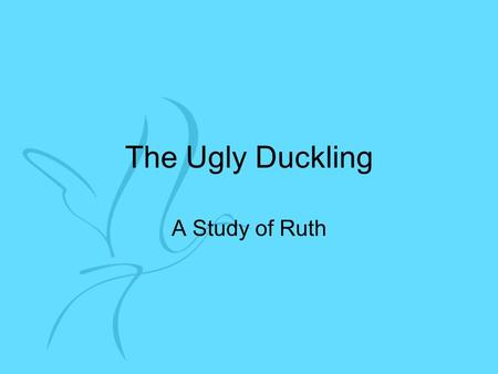 The Ugly Duckling A Study of Ruth. The Ugly Duckling Born Moabite. Poor. May not be liked by other Moabites.