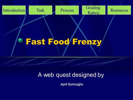 Fast Food Frenzy A web quest designed by April Burroughs IntroductionTaskProcess Grading Rubric Resources.