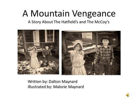 A Mountain Vengeance A Story About The Hatfield's and The McCoy's Written by: Dalton Maynard Illustrated by: Malorie Maynard.