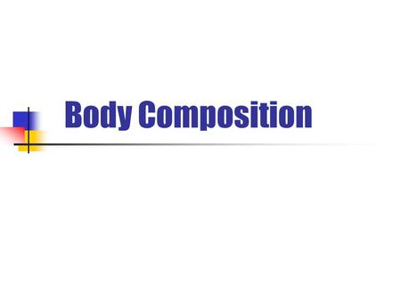 Body Composition. What is body composition? The ratio of lean body mass to body fat Generally this is a topic many physical educators try to avoid Although.