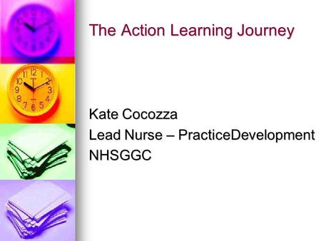 The Action Learning Journey Kate Cocozza Lead Nurse – PracticeDevelopment NHSGGC.