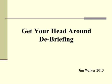 Get Your Head Around De-Briefing Jim Walker 2013.