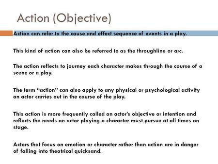 Action (Objective) Action can refer to the cause and effect sequence of events in a play. This kind of action can also be referred to as the throughline.