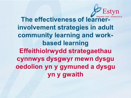The effectiveness of learner- involvement strategies in adult community learning and work- based learning Effeithiolrwydd strategaethau cynnwys dysgwyr.