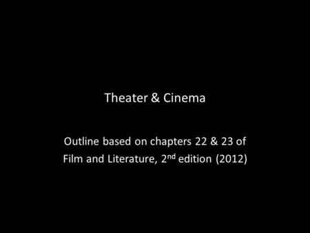Theater & Cinema Outline based on chapters 22 & 23 of Film and Literature, 2 nd edition (2012)