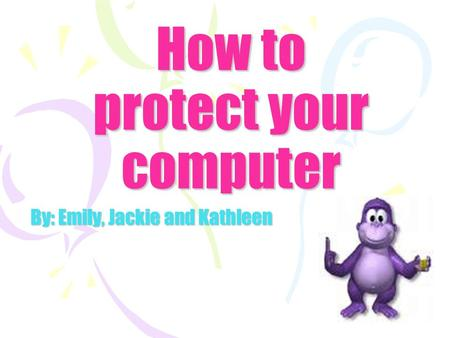 How to protect your computer By: Emily, Jackie and Kathleen.