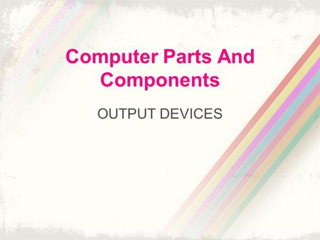 Computer Parts And Components OUTPUT DEVICES. Output Devices A display device is an output device that visually conveys texts, graphics and video information.