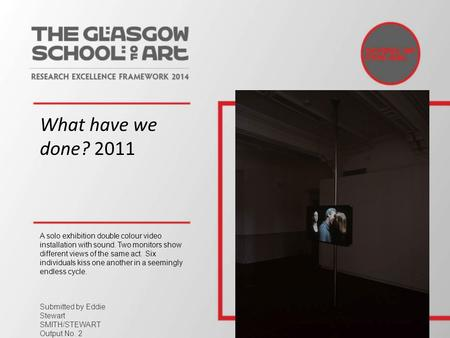 What have we done? 2011 A solo exhibition double colour video installation with sound. Two monitors show different views of the same act. Six individuals.