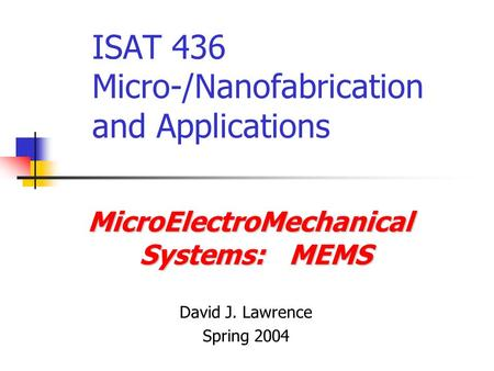 ISAT 436 Micro-/Nanofabrication and Applications MicroElectroMechanical Systems: MEMS David J. Lawrence Spring 2004.