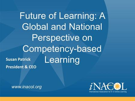 Www.inacol.org Future of Learning: A Global and National Perspective on Competency-based Learning Susan Patrick President & CEO.