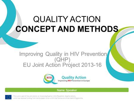 Name Speaker This work is part of the Joint Action on Improving Quality in HIV Prevention (Quality Action), which has received funding from the European.