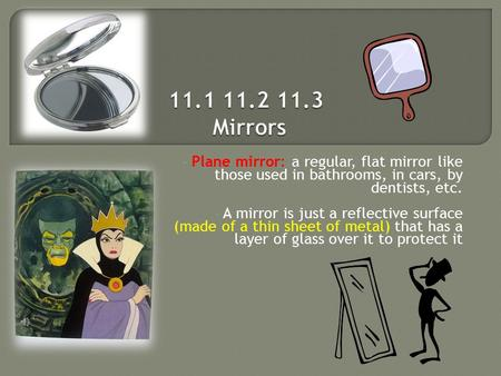 Plane mirror: a regular, flat mirror like those used in bathrooms, in cars, by dentists, etc. A mirror is just a reflective surface (made of a thin sheet.