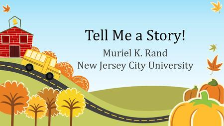 Tell Me a Story! Muriel K. Rand New Jersey City University.