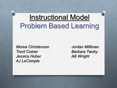 Morea Christenson Jordan Milliman Trent Comer Barbara Twohy Jessica HuberAlli Wright AJ LeCompte Instructional Model Problem Based Learning.