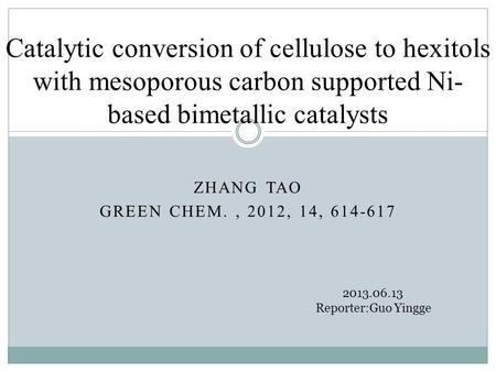 ZHANG TAO GREEN CHEM., 2012, 14, 614-617 Catalytic conversion of cellulose to hexitols with mesoporous carbon supported Ni- based bimetallic catalysts.