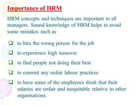 Importance of HRM HRM concepts and techniques are important to all managers. Sound knowledge of HRM helps to avoid some mistakes such as to hire the wrong.