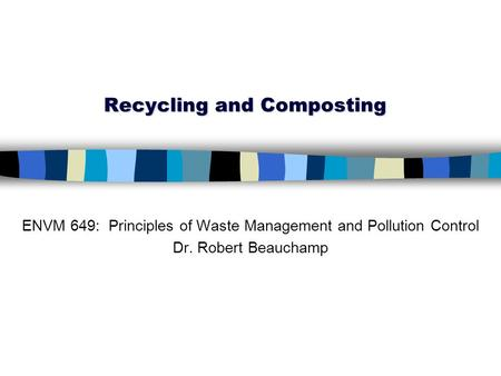 Recycling and Composting ENVM 649: Principles of Waste Management and Pollution Control Dr. Robert Beauchamp.