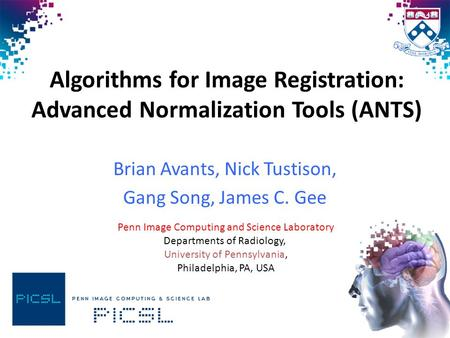 Algorithms for Image Registration: Advanced Normalization Tools (ANTS) Brian Avants, Nick Tustison, Gang Song, James C. Gee Penn Image Computing and Science.