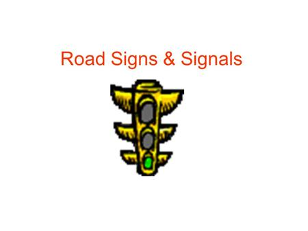 Road Signs & Signals. RED= DO NOT ENTER YELLOW= RIGHT OF WAY IS EXPIRING GREEN= YOU MAY ENTER THE INTERSECTION Flashing Red: Stop, Yield to traffic and.