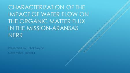CHARACTERIZATION OF THE IMPACT OF WATER FLOW ON THE ORGANIC MATTER FLUX IN THE MISSION-ARANSAS NERR Presented by: Nick Reyna November, 18 2014.