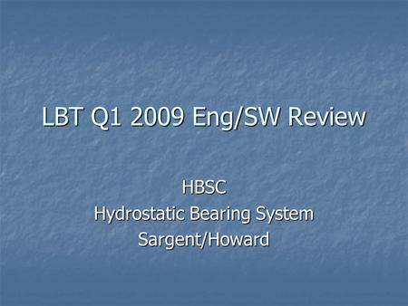 LBT Q1 2009 Eng/SW Review HBSC Hydrostatic Bearing System Sargent/Howard.