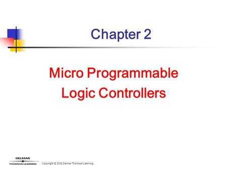 Copyright © 2002 Delmar Thomson Learning Chapter 2 Micro Programmable Logic Controllers.