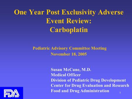 1 One Year Post Exclusivity Adverse Event Review: Carboplatin Pediatric Advisory Committee Meeting November 18, 2005 Susan McCune, M.D. Medical Officer.