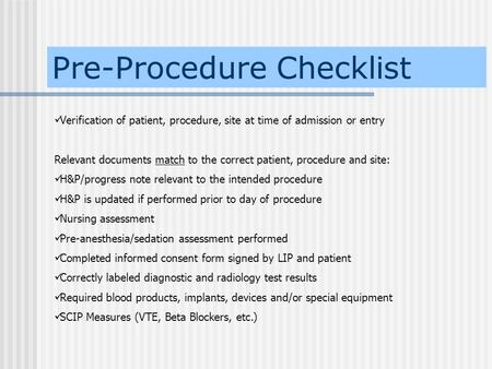 Pre-Procedure Checklist Verification of patient, procedure, site at time of admission or entry Relevant documents match to the correct patient, procedure.