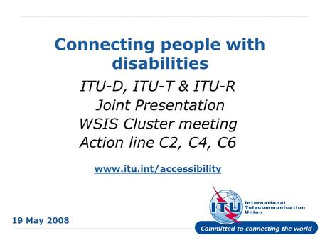 International Telecommunication Union Connecting people with disabilities ITU-D, ITU-T & ITU-R Joint Presentation WSIS Cluster meeting Action line C2,