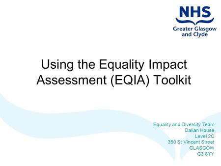 Using the Equality Impact Assessment (EQIA) Toolkit Equality and Diversity Team Dalian House Level 2C 350 St Vincent Street GLASGOW G3 8YY.