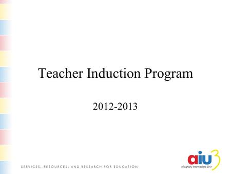 Teacher Induction Program 2012-2013. Why you are here The Allegheny Intermediate Unit offers this program for our teachers and those in school districts,