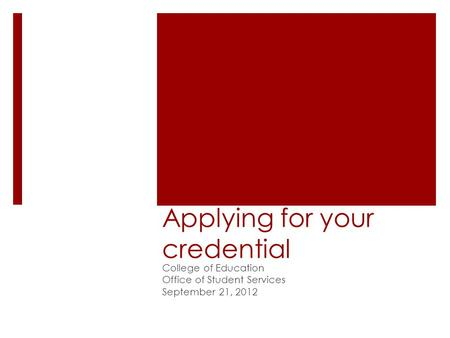 Applying for your credential College of Education Office of Student Services September 21, 2012.